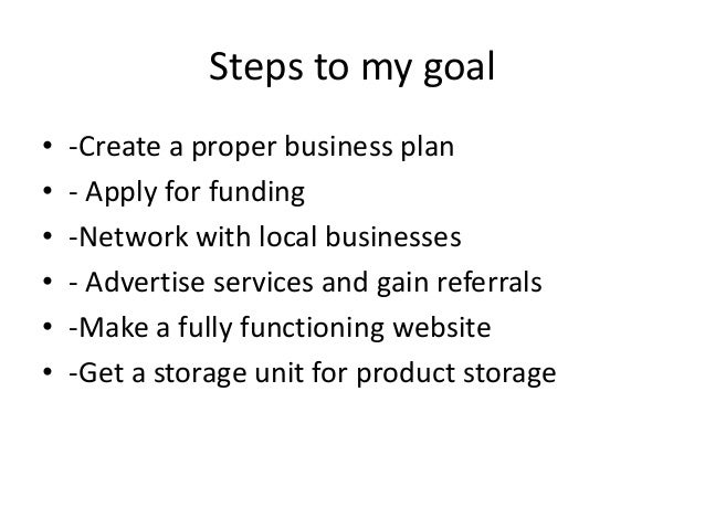 Steps to my goal • • • • • •  -Create a proper business plan - Apply for funding -Network with local businesses - Advertis...