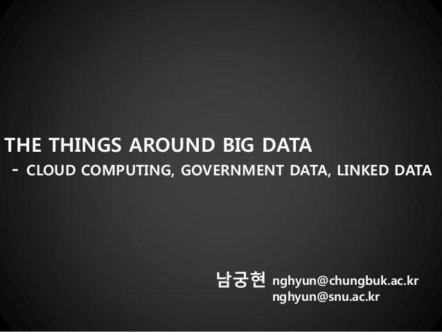 THE THINGS AROUND BIG DATA - CLOUD COMPUTING, GOVERNMENT DATA, LINKED DATA  남궁현  nghyun@chungbuk.ac.kr nghyun@snu.ac.kr