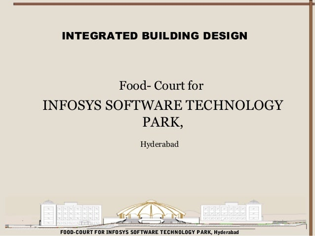 INTEGRATED BUILDING DESIGN  Food- Court for  INFOSYS SOFTWARE TECHNOLOGY PARK, Hyderabad  FOOD-COURT FOR INFOSYS SOFTWARE ...