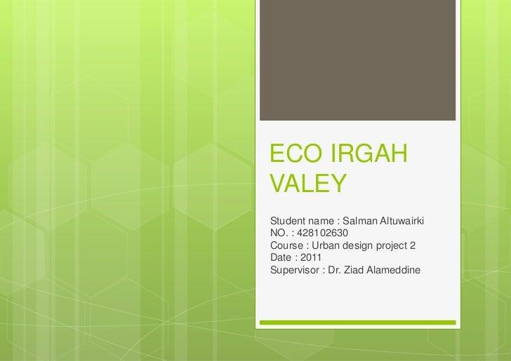 ECO IRGAHVALEYStudent name : Salman AltuwairkiNO. : 428102630Course : Urban design project 2Date : 2011Supervisor : Dr. Zi...