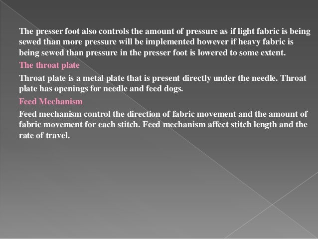 The presser foot also controls the amount of pressure as if light fabric is being sewed than more pressure will be impleme...