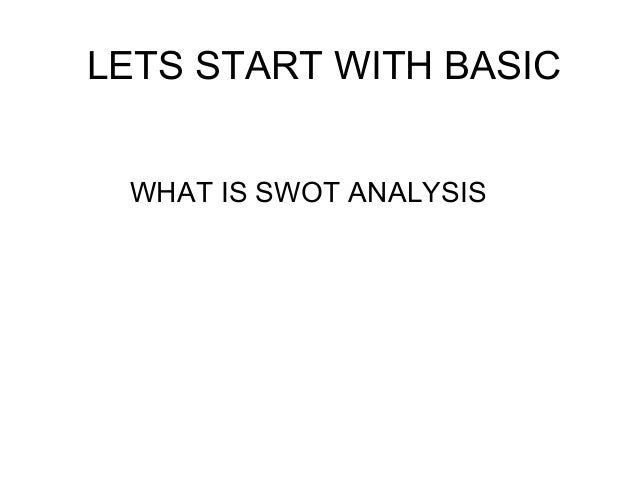 LETS START WITH BASIC WHAT IS SWOT ANALYSIS