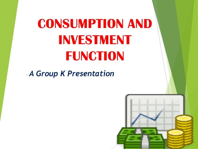 CONSUMPTION AND INVESTMENT FUNCTION - A Group K Presentation