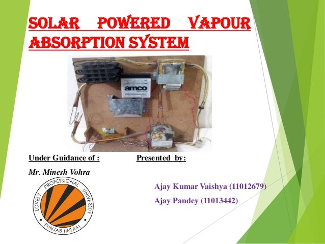 SOLAR POWERED VAPOUR ABSORPTION SYSTEM Under Guidance of : Presented by: Mr. Minesh Vohra Ajay Kumar Vaishya (11012679) Aj...