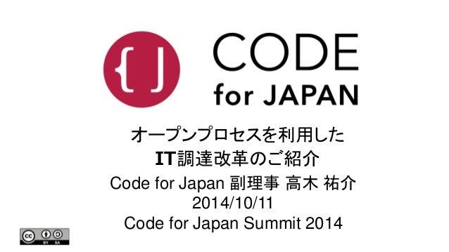 オープンプロセスを利用した  IT調達改革のご紹介  Code for Japan 副理事高木祐介  2014/10/11  Code for Japan Summit 2014