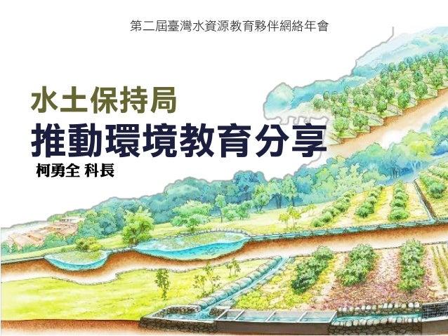 水土保持局 推動環境教育分享  柯勇全 科長  第二屆臺灣水資源教育夥伴網絡年會