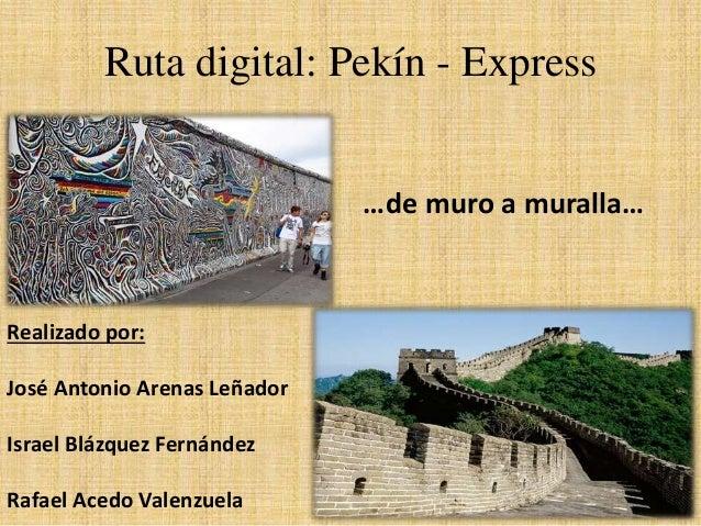 Ruta digital: Pekín - Express Realizado por: José Antonio Arenas Leñador Israel Blázquez Fernández Rafael Acedo Valenzuela...
