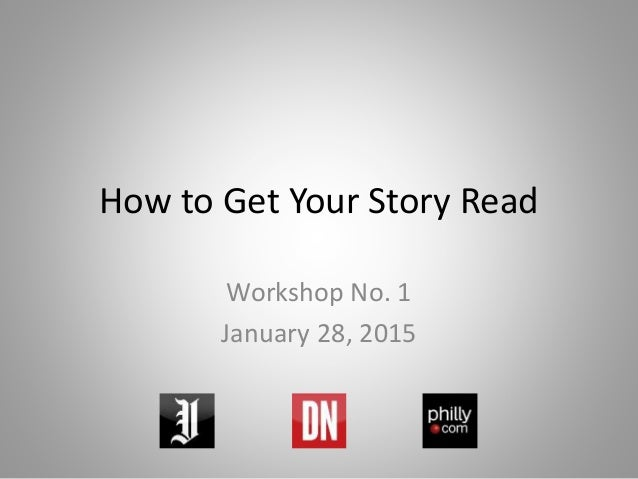 How to Get Your Story Read Workshop No. 1 January 28, 2015