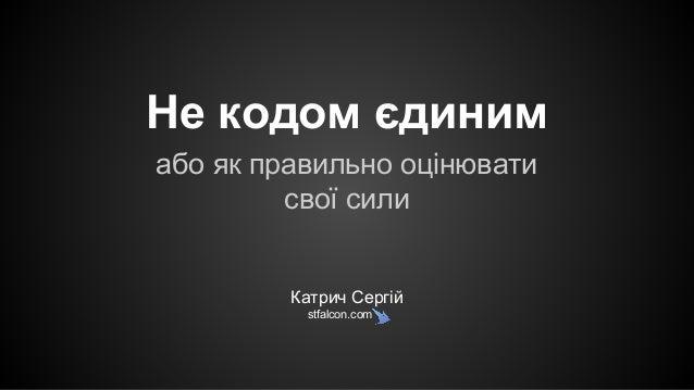 Не кодом єдиним або як правильно оцінювати свої сили Катрич Сергій stfalcon.com