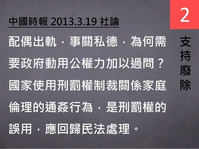 中國時報 2013.3.19 社論 配偶出軌,事關私德,為何需 要政府動用公權力加以過問? 國家使用刑罰權制裁關係家庭 倫理的通姦行為,是刑罰權的 誤用,應回歸民法處理。 支 持 廢 除 2