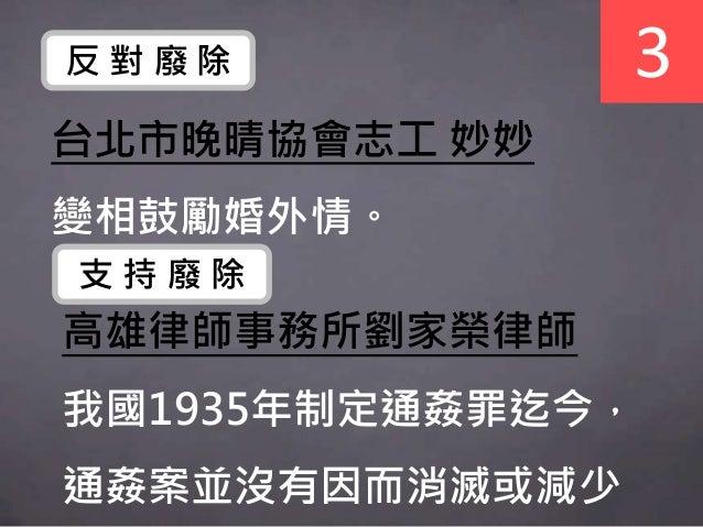 台北市晚晴協會志工 妙妙 變相鼓勵婚外情。 3反 對 廢 除 高雄律師事務所劉家榮律師 我國1935年制定通姦罪迄今, 通姦案並沒有因而消滅或減少 支 持 廢 除