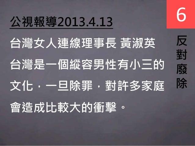 6 反 對 廢 除 公視報導2013.4.13 台灣女人連線理事長 黃淑英 台灣是一個縱容男性有小三的 文化,一旦除罪,對許多家庭 會造成比較大的衝擊。