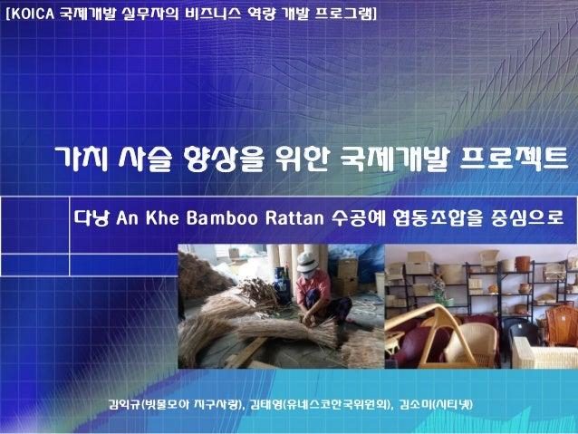 가치 사슬 향상을 위한 국제개발 프로젝트 다낭 An Khe Bamboo Rattan 수공예 협동조합을 중심으로 김익규(빗물모아 지구사랑), 김태영(유네스코한국위원회), 김소미(시티넷) [KOICA 국제개발 실무자의 비즈...
