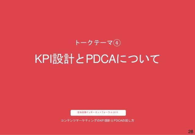 28 コンテンツマーケティングのKPI設計とPDCAの回し方 宣伝会議インターネットフォーラム 2015 KPI設計とPDCAについて トークテーマ④