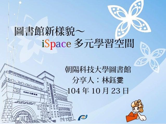 圖書館新樣貌~ iSpace 多元學習空間 朝陽科技大學圖書館 分享人:林鈺雯 104 年 10 月 23 日