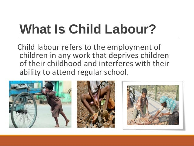 is globalization to be blamed for child labour Developing countries can hardly be blamed the comparative advantage of these countries is therefore partly derived from the use of child labour globalization.