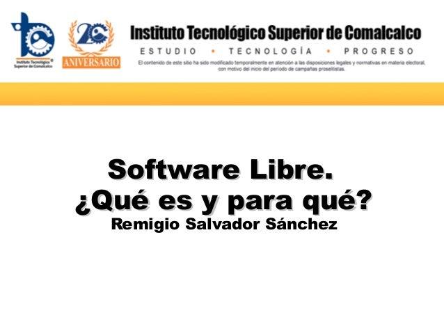 SoftwareSoftware Libre.Libre. ¿Qué¿Qué eses yy parapara qué?qué? Remigio Salvador Sánchez