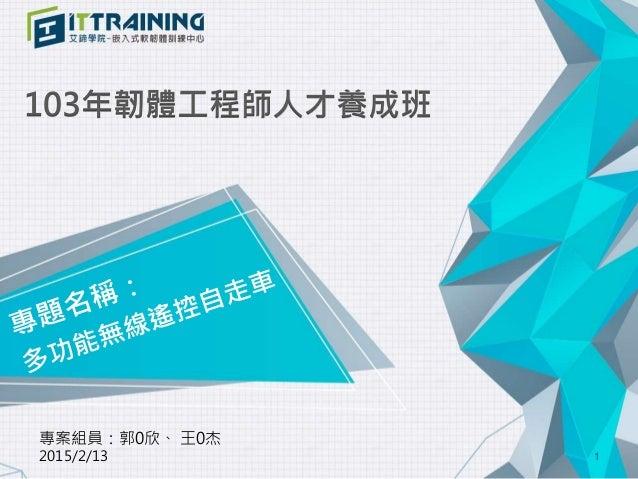 103年韌體工程師人才養成班 專案組員:郭0欣、 王0杰 2015/2/13 1