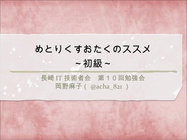 長崎 IT 技術者会 第10回勉強会 岡野麻子( @acha_821 ) めとりくすおたくのススメ ~初級~