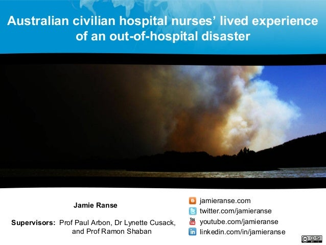 Australian civilian hospital nurses' lived experience of an out-of-hospital disaster Jamie Ranse Supervisors: Prof Paul Ar...