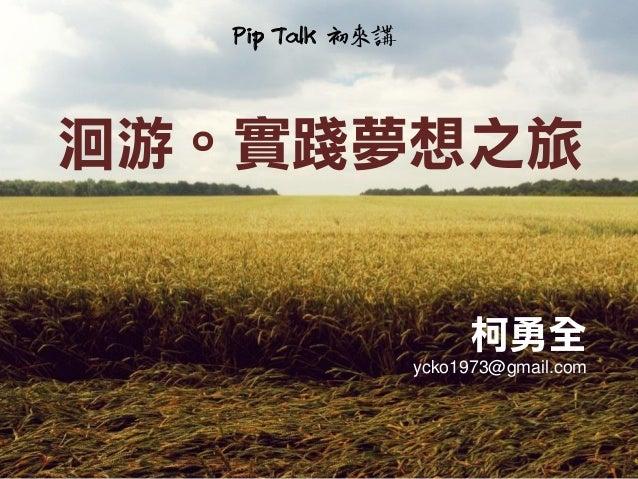 洄游。實踐夢想之旅 柯勇全 ycko1973@gmail.com Pip Talk 初來講