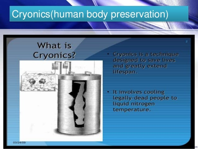 the characteristics of cryonics a low temperature preservation of bodies Cryonics (from greek κρύος kryos-meaning icy cold), sometimes incorrectly labelled as cryogenics, is the low-temperature preservation of humans and animals who.