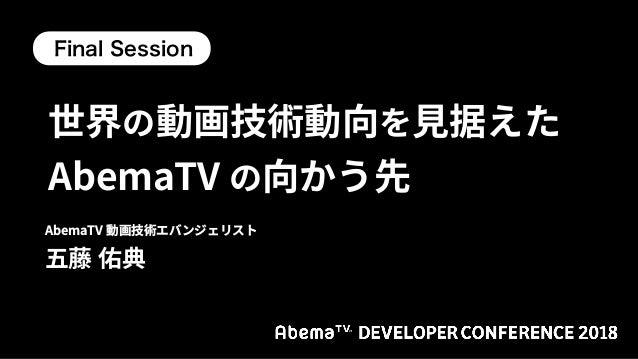 世界の動画技術動向を見据えた AbemaTV の向かう先 / AbemaTV DevCon 2018 TrackA Final Session Slide 1