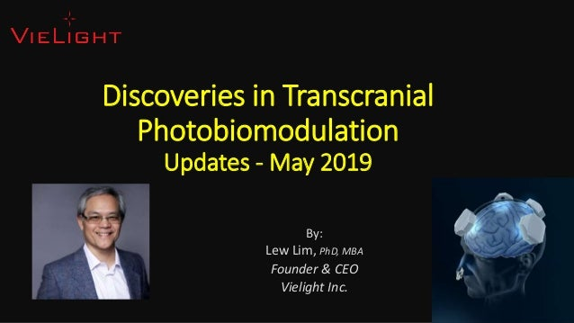 Discoveries in Transcranial Photobiomodulation Updates - May 2019 By: Lew Lim, PhD, MBA Founder & CEO Vielight Inc.