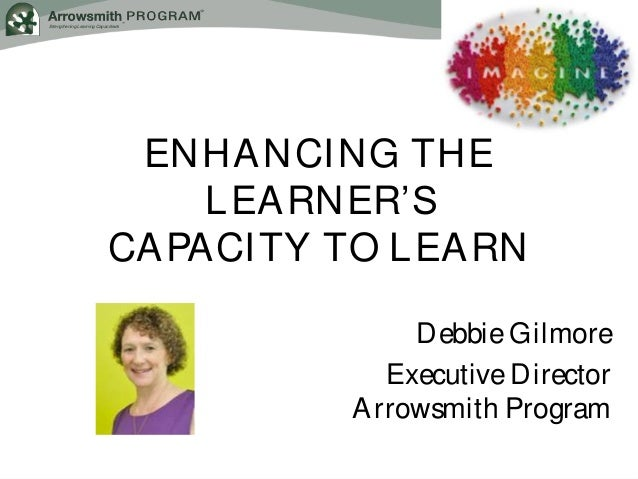 Strengthening Learning Capacities® ENHANCING THE LEARNER'S CAPACITY TO LEARN Debbie Gilmore Executive Director Arrowsmith ...