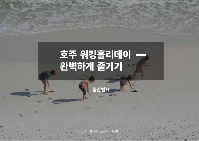 호주 워킹홀리데이 완벽하게 즐기기 중간발표 김민지 이정아 오유진 최지예