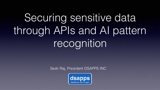 Securing sensitive data through APIs and AI pattern recognition! Sesh Raj, President DSAPPS INC!
