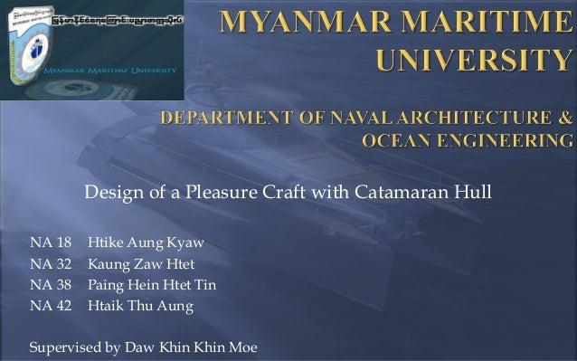 Design of a Pleasure Craft with Catamaran Hull NA 18 NA 32 NA 38 NA 42  Htike Aung Kyaw Kaung Zaw Htet Paing Hein Htet Tin...