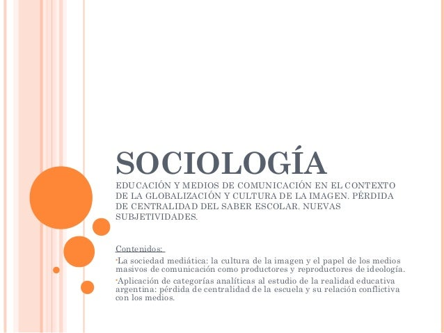 SOCIOLOGÍAEDUCACIÓN Y MEDIOS DE COMUNICACIÓN EN EL CONTEXTO DE LA GLOBALIZACIÓN Y CULTURA DE LA IMAGEN. PÉRDIDA DE CENTRAL...