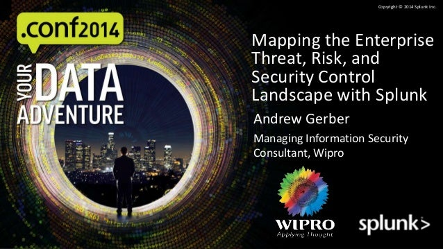 Copyright © 2014 Splunk Inc.  Mapping the Enterprise  Threat, Risk, and  Security Control  Landscape with Splunk  Andrew G...