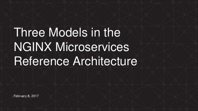 Three Models in the NGINX Microservices Reference Architecture February 8, 2017