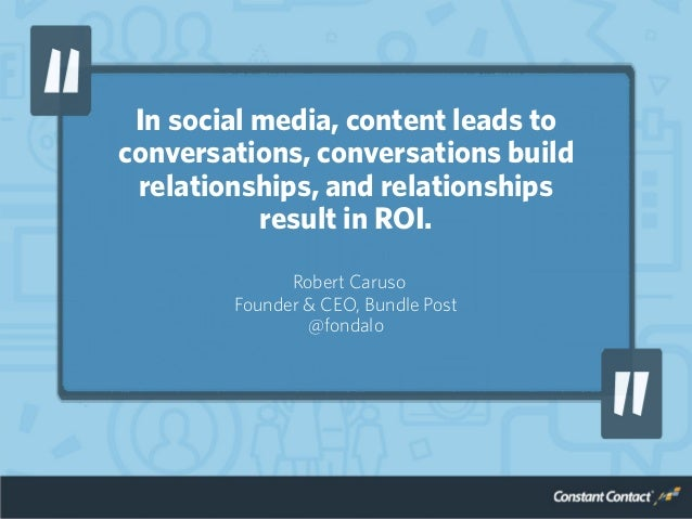 In social media, content leads to conversations, conversations build relationships, and relationships result in ROI. Rober...