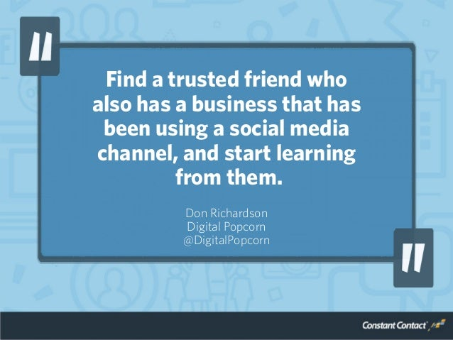 Find a trusted friend who also has a business that has been using a social media channel, and start learning from them. Do...