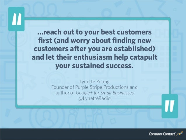 …reach out to your best customers first (and worry about finding new customers after you are established) and let their en...