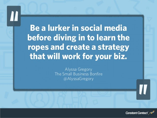 Be a lurker in social media before diving in to learn the ropes and create a strategy that will work for your biz. Alyssa ...