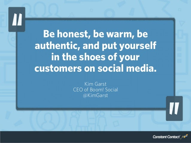 Be honest, be warm, be authentic, and put yourself in the shoes of your customers on social media. Kim Garst CEO of Boom! ...