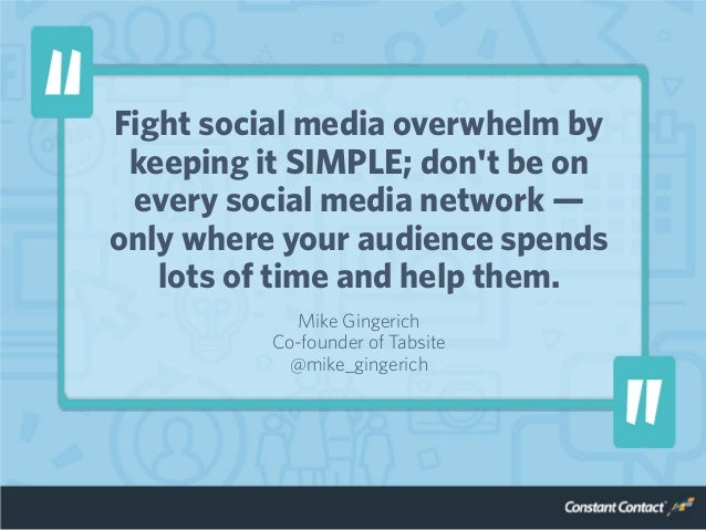 Fight social media overwhelm by keeping it SIMPLE; don't be on every social media network — only where your audience spend...