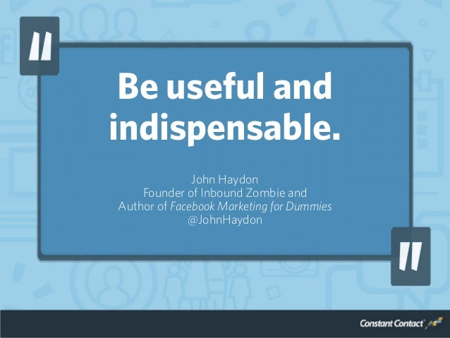 Be useful and indispensable. John Haydon Founder of Inbound Zombie and Author of Facebook Marketing for Dummies @JohnHaydon