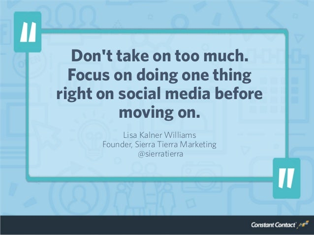 Don't take on too much. Focus on doing one thing right on social media before moving on. Lisa Kalner Williams Founder, Sie...