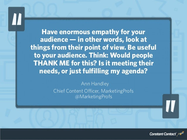 Have enormous empathy for your audience — in other words, look at things from their point of view. Be useful to your audie...