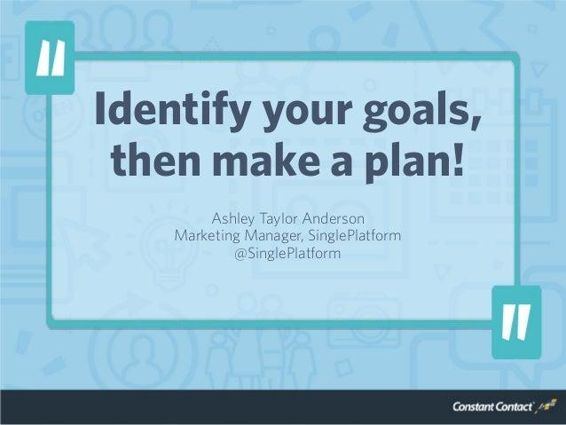 Identify your goals, then make a plan! Ashley Taylor Anderson Marketing Manager, SinglePlatform @SinglePlatform