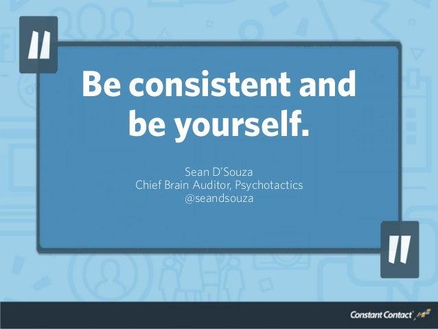 Be consistent and be yourself. Sean D'Souza Chief Brain Auditor, Psychotactics @seandsouza