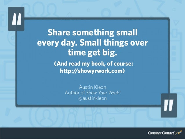 Share something small every day. Small things over time get big. (And read my book, of course: http://showyrwork.com) Aust...