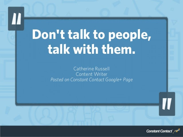 Don't talk to people, talk with them. Catherine Russell Content Writer Posted on Constant Contact Google+ Page