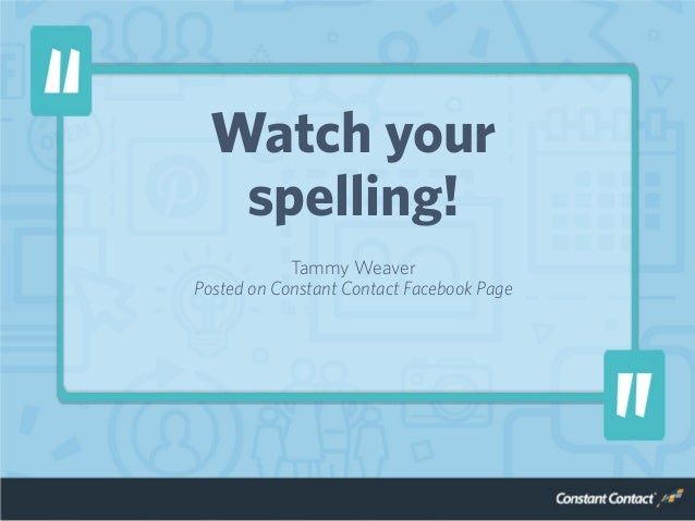 Watch your spelling! Tammy Weaver Posted on Constant Contact Facebook Page