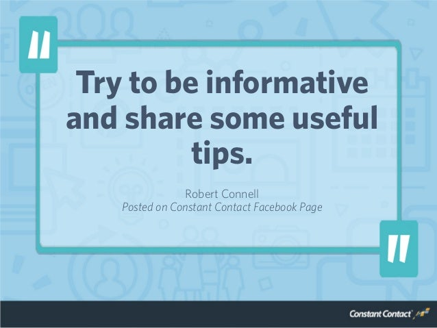 Try to be informative and share some useful tips. Robert Connell Posted on Constant Contact Facebook Page